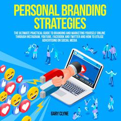 Personal Branding Strategies: The Ultimate Practical Guide to Branding And Marketing Yourself Online Through Instagram, YouTube, Facebook and Twitter And How To Utilize Advertising on Social Media Audiobook, by Gary Clyne