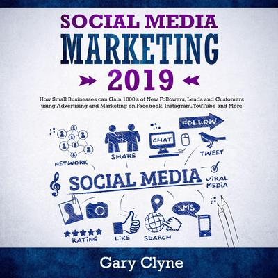 Social Media Marketing 2019: How Small Businesses can Gain 1000's of New Followers, Leads and Customers using Advertising and Marketing on Facebook, Instagram, YouTube and More Audiobook, by Gary Clyne