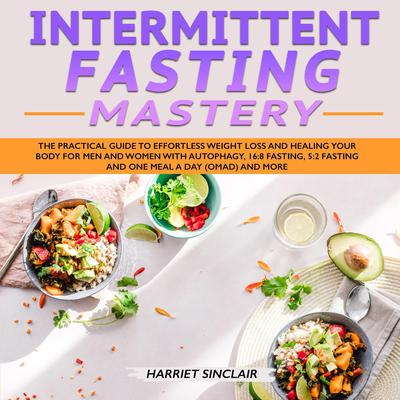 Intermittent Fasting Mastery: The Practical Guide to Effortless Weight Loss and Healing Your Body for Men and Women with Autophagy, 16:8 Fasting, 5:2 Fasting and One Meal a Day (OMAD) and More Audiobook, by Harriet Sinclair