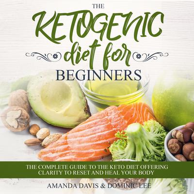 The Ketogenic Diet for Beginners: The Complete Guide to the Keto Diet Offering Clarity to Reset and Heal your Body Audiobook, by Amanda Davis