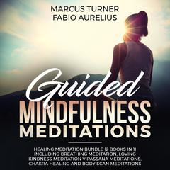 Guided Mindfulness Meditations: Healing Meditation Bundle (2 Books in 1) Including Breathing Meditation, Loving Kindness Meditation, Vipassana Meditations, Chakra Healing and Body Scan Meditations Audiobook, by Fabio Aurelius, Marcus Turner