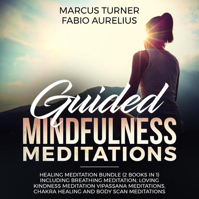 Guided Mindfulness Meditations: Healing Meditation Bundle (2 Books in 1) Including Breathing Meditation, Loving Kindness Meditation, Vipassana Meditations, Chakra Healing and Body Scan Meditations Audiobook, by Fabio Aurelius