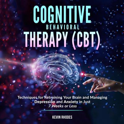 Cognitive Behavioral Therapy (CBT): Techniques for Retraining Your Brain and Managing Depression and Anxiety in Just 7 Weeks or Less Audiobook, by Kevin Rhodes