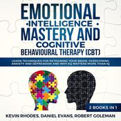 Emotional Intelligence Mastery and Cognitive Behavioral Therapy (CBT) (2 Books in 1): Learn Techniques for Retraining Your Brain, Overcoming Anxiety and Depression and Why EQ Matters More than IQ Audiobook, by Daniel Evans