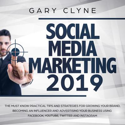 Social Media Marketing 2019: The Must Know Practical Tips and Strategies for Growing your Brand, Becoming an Influencer and Advertising your Business Using Facebook, Youtube, Twitter and Instagram Audiobook, by Gary Clyne