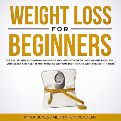 Weight Loss for Beginners (Abridged): The Recipe and Motivation Hacks for Men and Women to lose Weight Fast, Well, Correctly, and Keep It Off After Fifty without Dieting and with the Right Habits Audiobook, by Mindfulness Meditation Academy