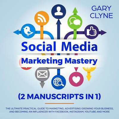 Social Media Marketing Mastery (2 Manuscripts in 1): The Ultimate Practical Guide to Marketing, Advertising, Growing Your Business and Becoming an Influencer with Facebook, Instagram, Youtube and More Audiobook, by Gary Clyne