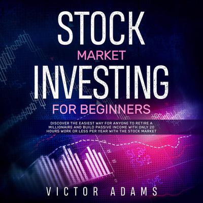 Stock Market Investing for Beginners: Discover The Easiest way For Anyone to Retire a Millionaire and Build Passive Income with Only 20 Hours Work or less per year Through The Stock Market Audiobook, by Victor Adams