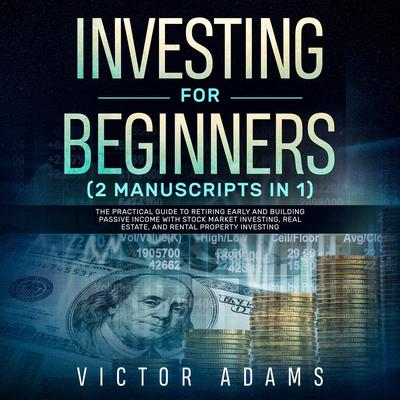 Investing for Beginners (2 Manuscripts in 1): The Practical Guide to Retiring Early and Building Passive Income with Stock Market Investing, Real Estate and Rental Property Investing Audiobook, by Victor Adams