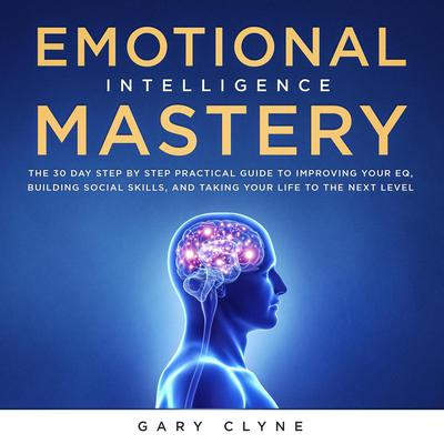 Emotional Intelligence Mastery: The 30 Day Step by Step Practical Guide to Improving your EQ, Building Social Skills, and Taking your Life to The Next Level Audiobook, by Gary Clyne