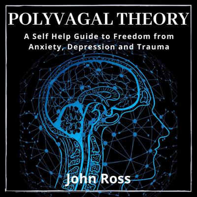 Polyvagal Theory: A Self Help Guide to Freedom from Anxiety, Depression and Trauma Audiobook, by John Ross