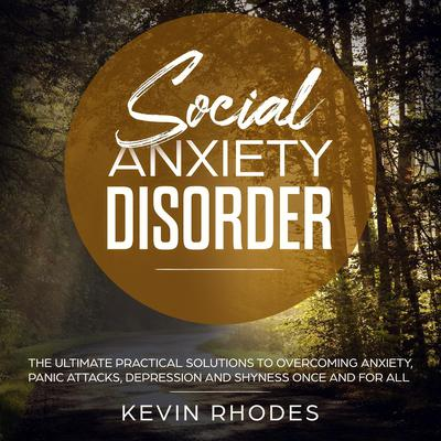 Social Anxiety Disorder: The Ultimate Practical Solutions To Overcoming Anxiety, Panic Attacks, Depression and Shyness Once And For All Audiobook, by Kevin Rhodes