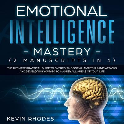 Emotional Intelligence Mastery (2 Manuscripts in 1): The Ultimate Practical Guide to Overcoming Social Anxiety & Panic Attacks and Developing Your EQ To Master All Areas of Your Life Audiobook, by Kevin Rhodes
