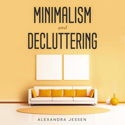 Minimalism and Decluttering: Discover The Secrets on How to Live a Meaningful Life and Declutter Your Home, Budget, Mind and Life with the Minimalist Way Of Living Audiobook, by Alexandra Jessen