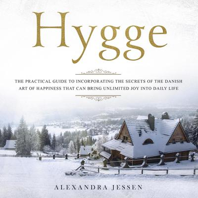 Hygge: The Practical Guide to Incorporating The Secrets of the Danish art of Happiness That can Bring Unlimited Joy into Daily Life Audiobook, by Alexandra Jessen