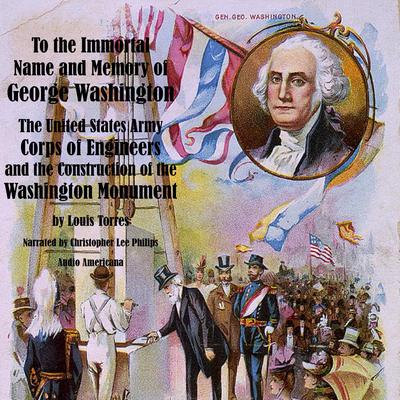 To the Immortal Name and Memory of George Washington: The United States Army Corps of Engineers and the Construction of the Washington Monument Audiobook, by Louis Torres
