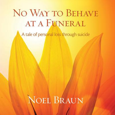 No Way to Behave at a Funeral : A Tale of Personal Loss Through Suicide Audiobook, by Noel Braun