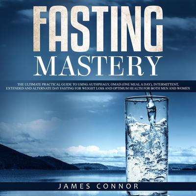 Fasting Mastery: The Ultimate Practical Guide to using Authphagy, OMAD (One Meal a Day), Intermittent, Extended and Alternate Day Fasting for Weight Loss and Optimum Health for Both Men and Women Audiobook, by James Connor