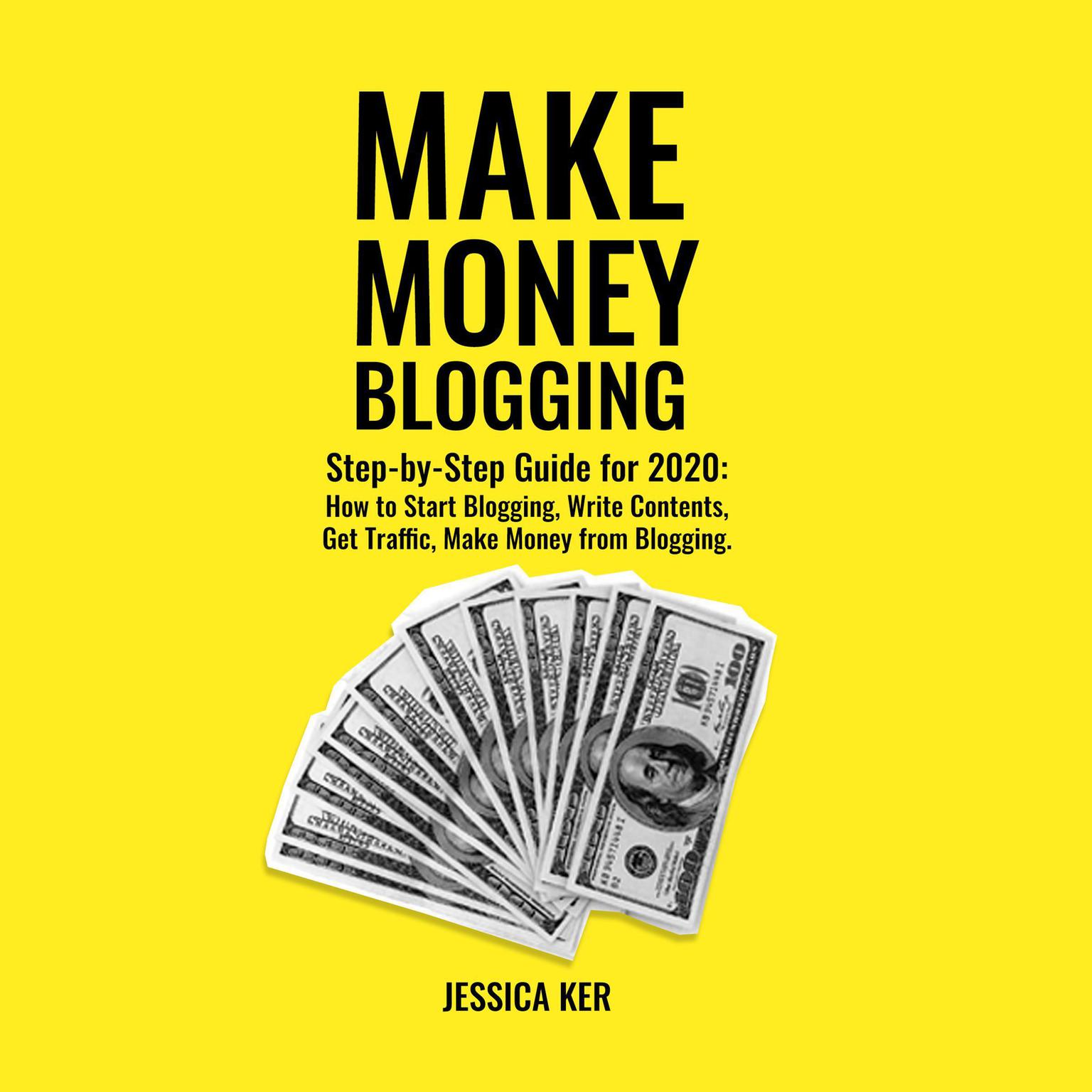Make Money Blogging: Step-by-Step Guide for 2020: How to Start Blogging, Write Contents, Get Traffic, Make Money from Blogging Audiobook, by Jessica Ker