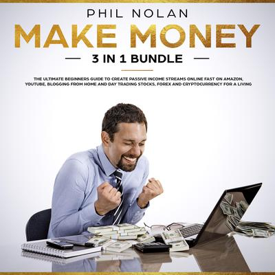 Make Money 3 in 1 Bundle: The ultimate Beginners Guide to create passive Income Streams Online fast on Amazon, Youtube, blogging from Home and Day Trading Stocks, Forex and Cryptocurrency for a Living (Abridged) Audiobook, by Phil Nolan