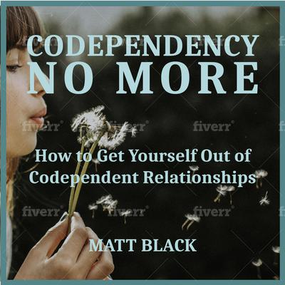 Codependency no More:  How to Get Yourself Out of Codependent Relationships Audiobook, by Matt Black
