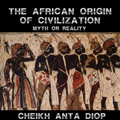 African Origin of Civilization: The Myth or Reality Audiobook, by Cheikh Anta Diop