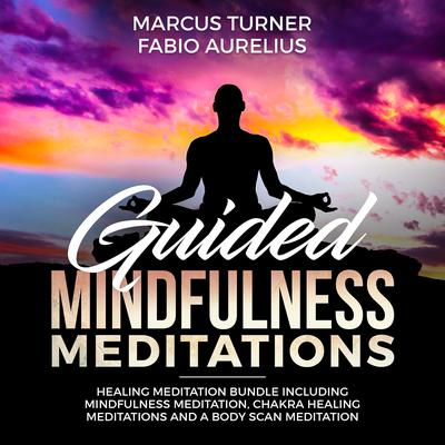 Guided Mindfulness Meditation Healing Meditation Bundle : Including Mindfulness Meditation, Chakra Healing Meditation, and Body Scan Meditation Audiobook, by Fabio Aurelius