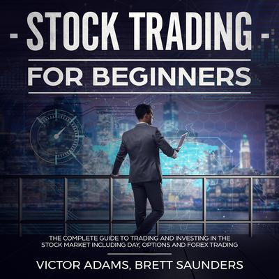 Stock Trading for Beginners: The Complete Guide to Trading and Investing in the Stock Market Including Day, Options and Forex Trading Audiobook, by Victor Adams