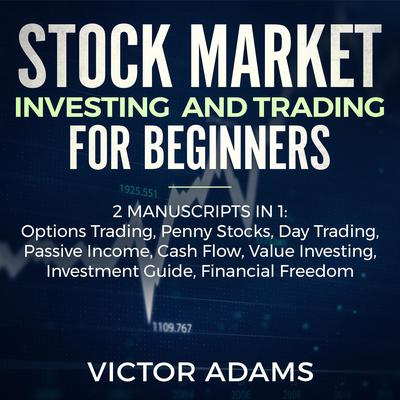 Stock Market Investing and Trading for Beginners (2 Manuscripts in 1): Options trading Penny Stocks Day Trading Passive Income Cash Flow Value Investing Investment Guide Financial Freedom Audiobook, by Victor Adams