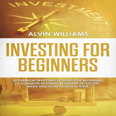 Investing for Beginners: 30 Premium Investing Lessons for Beginners + 15 Common Mistakes Beginner Investors Make and How to Avoid Them (Abridged) Audiobook, by Alvin Williams