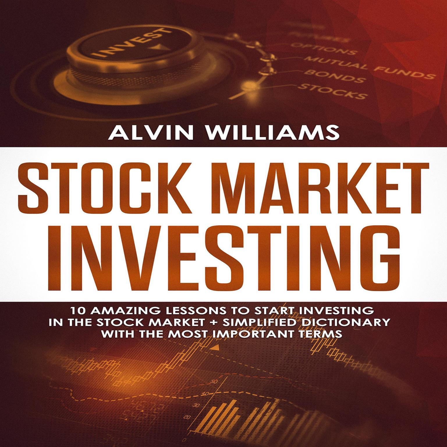 Stock Market Investing: 10 Amazing Lessons to start Investing in the Stock Market + Simplified Dictionary with the Most Important Terms (Abridged) Audiobook, by Alvin Williams