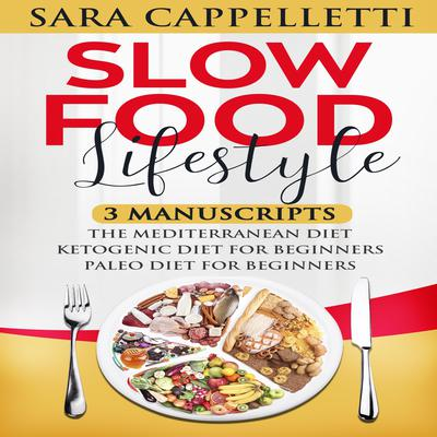 Slow Food Lifestyle : Three Manuscripts: the Mediterranean Diet, the Ketogenic Diet for Beginners, and the Paleo Diet for Beginners Audiobook, by Sara Cappelletti