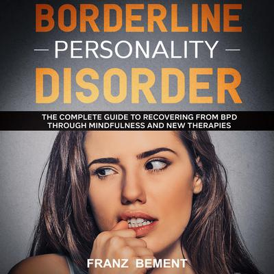 Borderline Personality Disorder: The Complete Guide to Recovering from BDP Through Mindfulness and New Therapies Audiobook, by Franz Bement