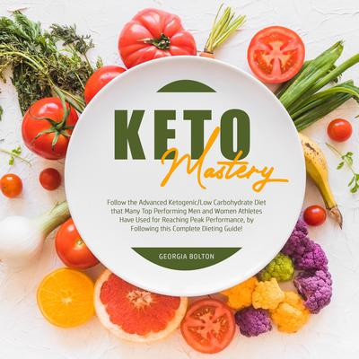 Keto Mastery: Follow the Advanced Ketogenic/ Low Carbohydrate Diet That Many Top Performing Men and Women Athletes Have Used For Reaching Peak Performance, By Following This Complete Dieting Guide!  Audiobook, by Georgia Bolton