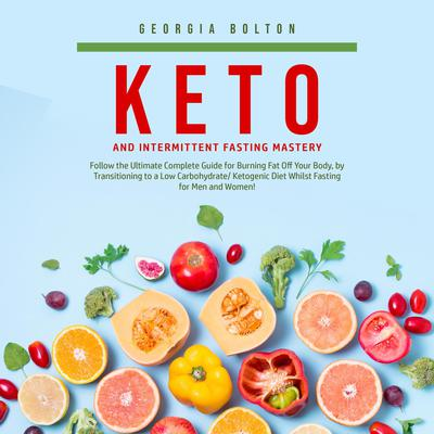 Keto and Intermittent Fasting Mastery: Follow the Ultimate Complete Guide for Burning Fat Off Your Body, by Transitioning to a Low Carbohydrate/ Ketogenic Diet Whilst Fasting for Men and Women! Audiobook, by Georgia Bolton