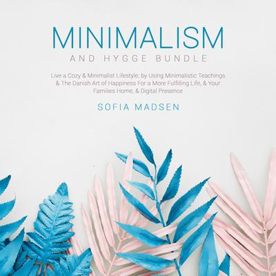 Minimalism & Hygge Bundle: Live a Cozy & Minimalist Lifestyle, by Using Minimalistic Teachings & The Danish Art of Happiness For a More Fulfilling Life, & Your Families Home, & Digital Presence Audiobook, by Sofia Madsen