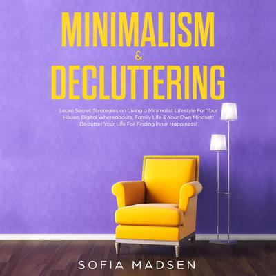 Minimalism & Decluttering: Learn Secret Strategies on Living a Minimalist Lifestyle for Your House, Digital Whereabouts, Family Life & Your Own Mindset! Declutter Your Life for Finding Inner Happiness Audiobook, by