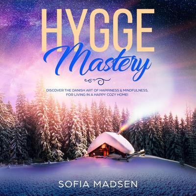 Hygge Mastery: Discover the Danish Art of Happiness & Mindfulness, for Living in a Happy Cozy Home! Audiobook, by Sofia Madsen