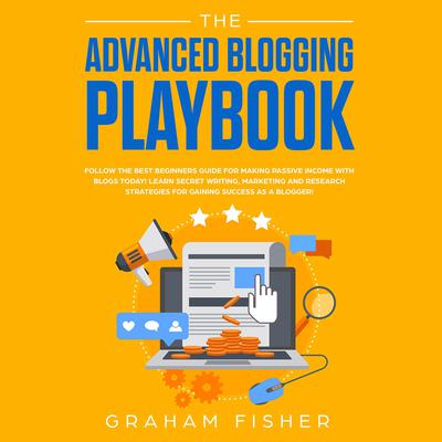 The Advanced Blogging Playbook: Follow the Best Beginners Guide for Making Passive Income with Blogs Today! Learn Secret Writing, Marketing and Research Strategies for Gaining Success as a Blogger! Audiobook, by Graham Fisher