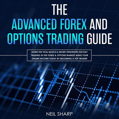 The Advanced Forex and Options Trading Guide: Learn the Vital Basics & Secret Strategies for Day Trading in the Forex & Options Market! Make Your Online Income Today by Becoming a Top Trader!: Learn the Vital Basics & Secret Strategies for Day Trading in the Forex & Options Market! Make Your Online Income Today by Becoming a Top Trader! Audiobook, by Neil Sharp