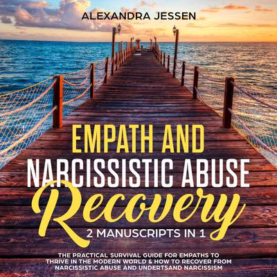 Empath and Narcissistic Abuse Recovery (2 Manuscripts in 1) : The Practical Survival Guide for Empaths to Thrive in the Modern World & How to Recover from Narcissistic Abuse and Understand Narcissism Audiobook, by Alexandra Jessen
