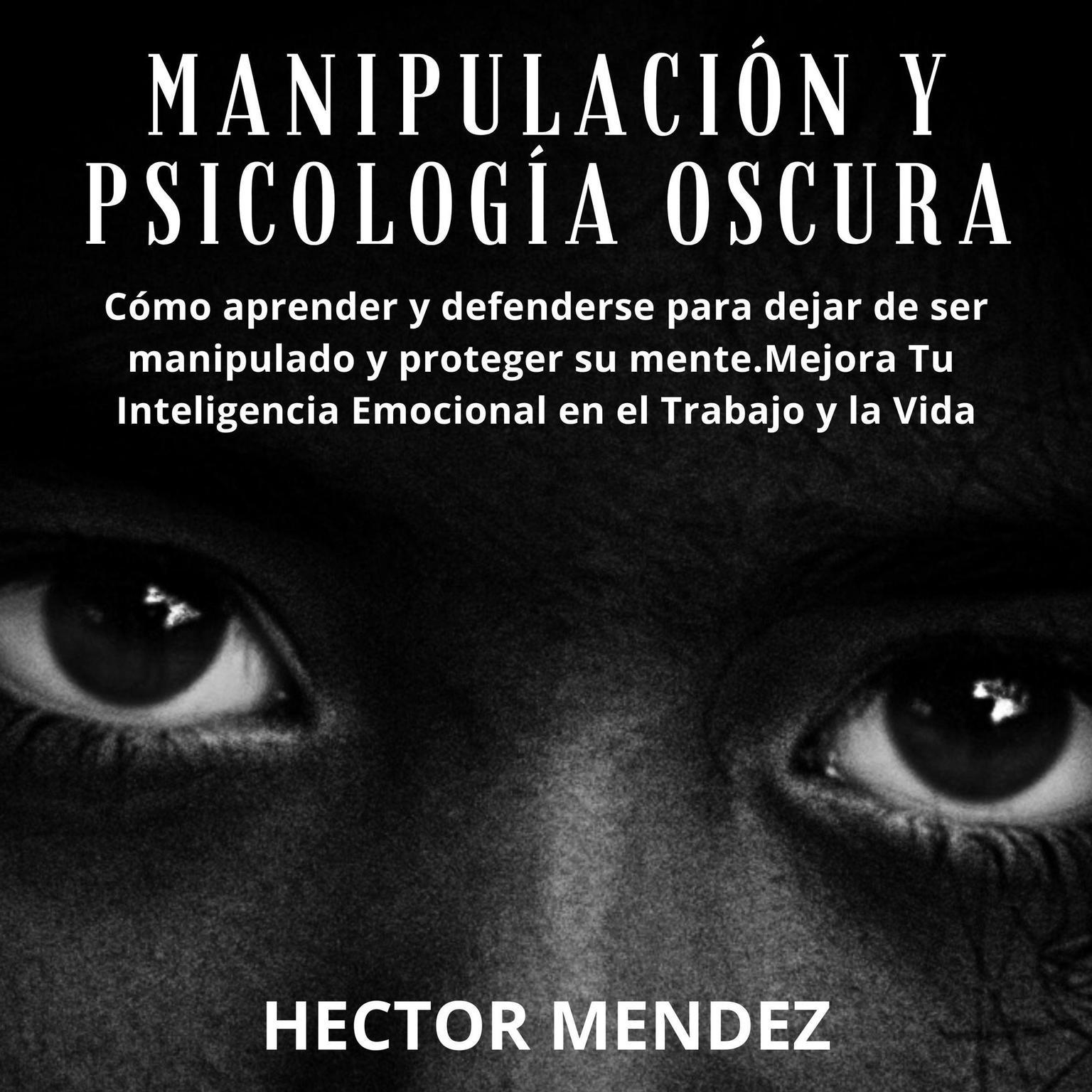 Manipulación y Psicología Oscura: Cómo aprender y defenderse para dejar de ser manipulado y proteger su mente.Mejora Tu Inteligencia Emocional en el Trabajo y la Vida Audiobook, by Hector Mendez