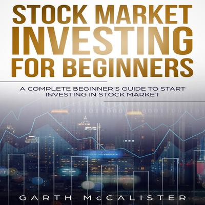 Stock Market Investing For Beginners : A Complete Beginner's Guide to Start Investing in Stock Market Audiobook, by Garth McCalister