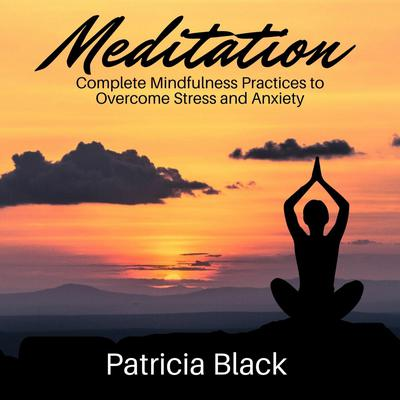 Meditation: Complete Mindfulness Practices to Overcome Stress and Anxiety Audiobook, by Patricia Black