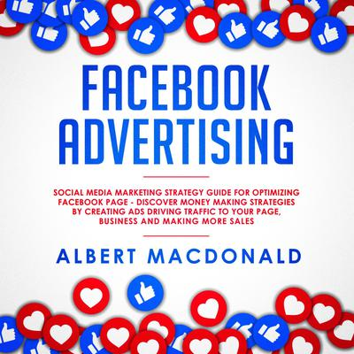 Facebook Advertising: Social Media Marketing Strategy Guide for Optimizing Facebook Page—Discover Money Making Strategies by Creating Ads Driving Traffic To Your Page, Business and Making More Sales Audiobook, by Albert MacDonald