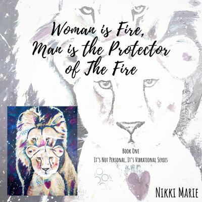 Woman is Fire, Man is the Protector of the Fire Audiobook, by Nikki Marie