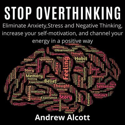 Stop Overthinking: Eliminate Anxiety, Stress, and Negative Thinking, Increase Your Self-Motivation, and Channel Your Energy in a Positive Way Audiobook, by Andrew Alcott