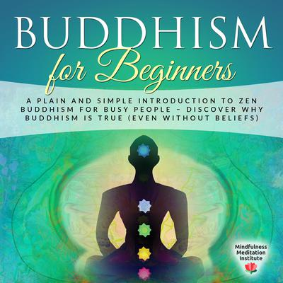 Buddhism for Beginners (Abridged): A Plain and Simple Introduction to Zen Buddhism for Busy People—Discover Why Buddhism is True (Even without Beliefs) (Guided Meditations and Mindfulness) Audiobook, by Mindfulness Meditation Institute