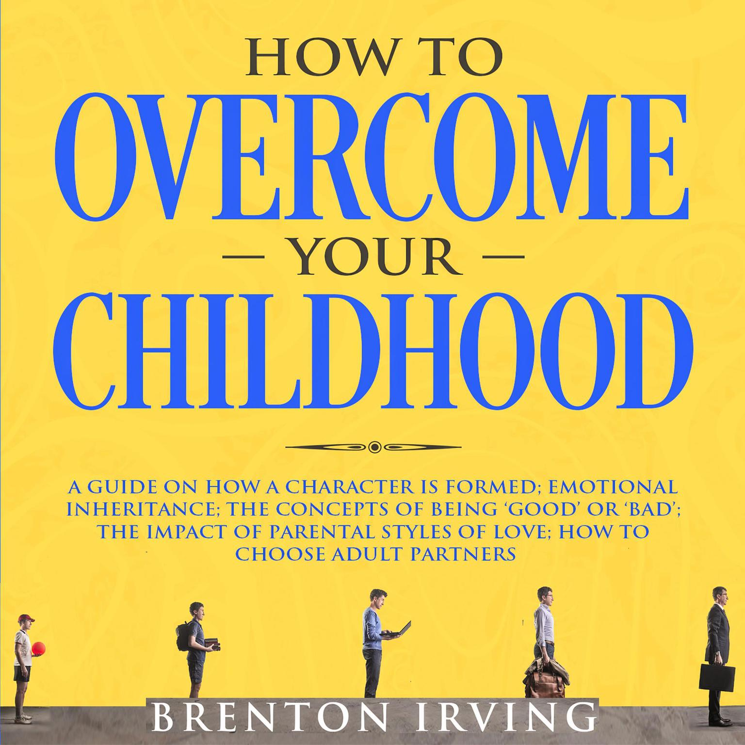 How to Overcome Your Childhood: A Guide on How a Character is Formed; Emotional Inheritance; the Concepts of Being 'Good' or 'Bad'; the Impact of Parental Styles of Love; How to Choose Adult partners Audiobook, by Brenton Irving