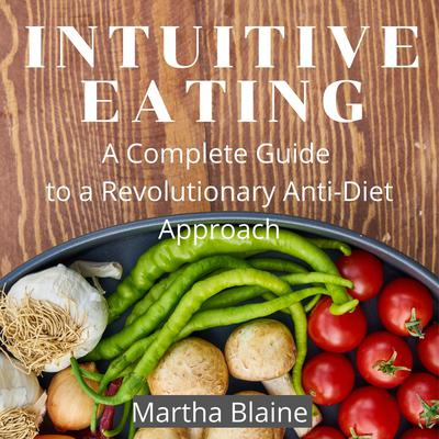 Intuitive Eating: A Complete Guide to a Revolutionary Anti-Diet Approach Audiobook, by Martha Blaine